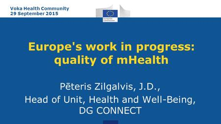 Europe's work in progress: quality of mHealth Pēteris Zilgalvis, J.D., Head of Unit, Health and Well-Being, DG CONNECT Voka Health Community 29 September.