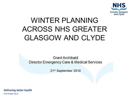 WINTER PLANNING ACROSS NHS GREATER GLASGOW AND CLYDE Grant Archibald Director Emergency Care & Medical Services 21 st September 2010.