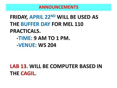 FRIDAY, APRIL 22 ND WILL BE USED AS THE BUFFER DAY FOR MEL 110 PRACTICALS. -TIME: 9 AM TO 1 PM. -VENUE: WS 204 LAB 13. WILL BE COMPUTER BASED IN THE CAGIL.