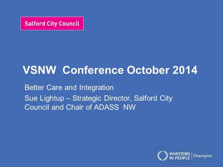VSNW Conference October 2014 Better Care and Integration Sue Lightup – Strategic Director, Salford City Council and Chair of ADASS NW.