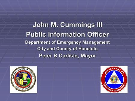 John M. Cummings III Public Information Officer Department of Emergency Management City and County of Honolulu Peter B Carlisle, Mayor.
