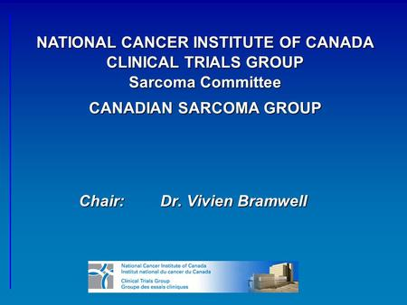 Chair:Dr. Vivien Bramwell NATIONAL CANCER INSTITUTE OF CANADA CLINICAL TRIALS GROUP Sarcoma Committee CANADIAN SARCOMA GROUP.