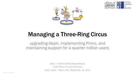 Managing a Three-Ring Circus upgrading Aleph, implementing Primo, and maintaining support for a quarter million users Kevin J. Collins & Allie Verbovetskaya.