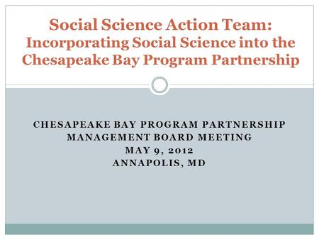 CHESAPEAKE BAY PROGRAM PARTNERSHIP MANAGEMENT BOARD MEETING MAY 9, 2012 ANNAPOLIS, MD Social Science Action Team: Incorporating Social Science into the.