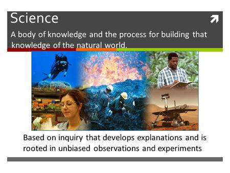  Science A body of knowledge and the process for building that knowledge of the natural world. Based on inquiry that develops explanations and is rooted.