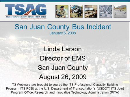San Juan County Bus Accident January 6th, 2008 San Juan County Bus Incident January 6, 2008 T3 Webinars are brought to you by the ITS Professional Capacity.