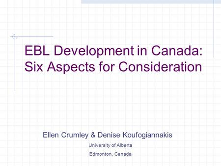 EBL Development in Canada: Six Aspects for Consideration Ellen Crumley & Denise Koufogiannakis University of Alberta Edmonton, Canada.
