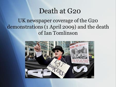 Death at G20 UK newspaper coverage of the G20 demonstrations (1 April 2009) and the death of Ian Tomlinson.