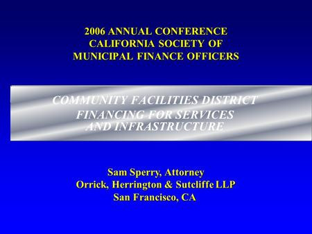 2006 ANNUAL CONFERENCE CALIFORNIA SOCIETY OF MUNICIPAL FINANCE OFFICERS COMMUNITY FACILITIES DISTRICT FINANCING FOR SERVICES AND INFRASTRUCTURE Sam Sperry,