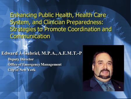 Enhancing Public Health, Health Care System, and Clinician Preparedness: Strategies to Promote Coordination and Communication Edward J. Gabriel, M.P.A.,