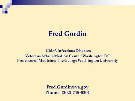 Fred Gordin Chief, Infectious Diseases Veterans Affairs Medical Center; Washington DC Professor of Medicine; The George Washington University