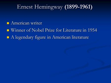 Ernest Hemingway (1899-1961) Ernest Hemingway (1899-1961) American writer American writer Winner of Nobel Prize for Literature in 1954 Winner of Nobel.
