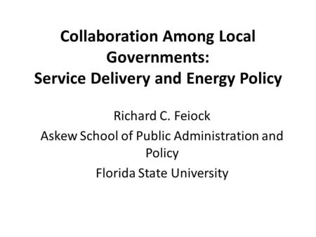 Collaboration Among Local Governments: Service Delivery and Energy Policy Richard C. Feiock Askew School of Public Administration and Policy Florida State.