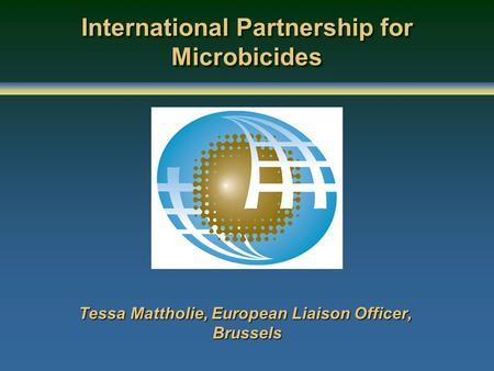 International Partnership for Microbicides Tessa Mattholie, European Liaison Officer, Brussels.