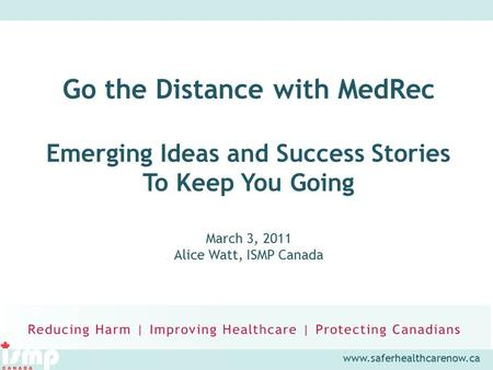 Www.saferhealthcarenow.ca Go the Distance with MedRec Emerging Ideas and Success Stories To Keep You Going March 3, 2011 Alice Watt, ISMP Canada.