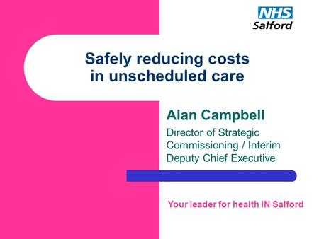 Safely reducing costs in unscheduled care Alan Campbell Director of Strategic Commissioning / Interim Deputy Chief Executive Your leader for health IN.
