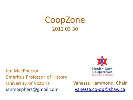 CoopZone 2012 03 30 Vanessa Hammond: Chair Ian MacPherson Emeritus Professor of History University of Victoria