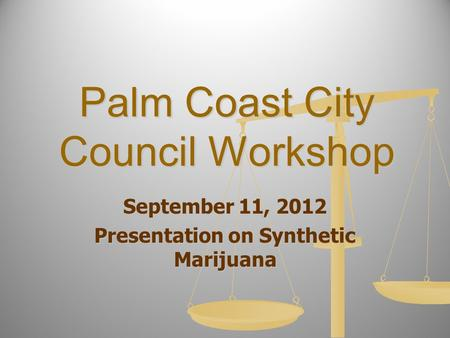 Palm Coast City Council Workshop September 11, 2012 Presentation on Synthetic Marijuana.