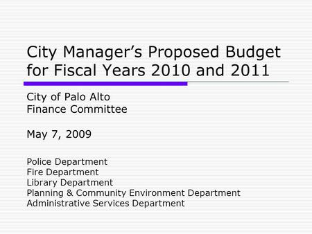 City Manager's Proposed Budget for Fiscal Years 2010 and 2011 City of Palo Alto Finance Committee May 7, 2009 Police Department Fire Department Library.