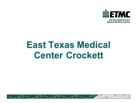 East Texas Medical Center Crockett. Caring for our Region 15 hospitals 50 clinics Regional home health network Regional EMS coverage (also Waco and Pasadena,