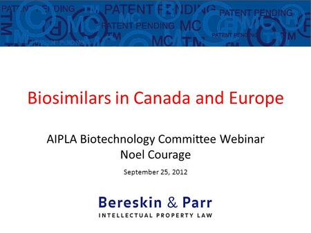 Biosimilars in Canada and Europe AIPLA Biotechnology Committee Webinar Noel Courage September 25, 2012.