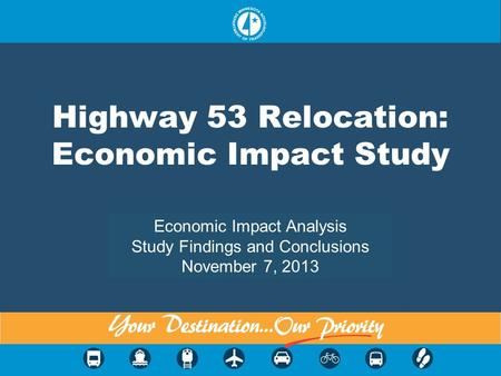Highway 53 Relocation: Economic Impact Study Economic Impact Analysis Study Findings and Conclusions November 7, 2013.