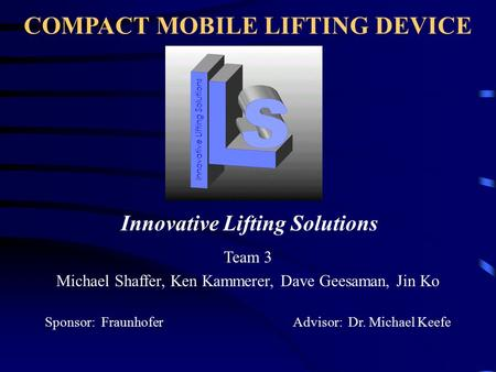 COMPACT MOBILE LIFTING DEVICE Team 3 Michael Shaffer, Ken Kammerer, Dave Geesaman, Jin Ko Sponsor: Fraunhofer Advisor: Dr. Michael Keefe Innovative Lifting.