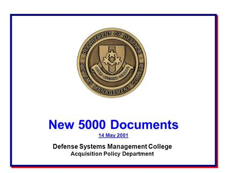 New 5000 Documents 14 May 2001 New 5000 Documents 14 May 2001 Defense Systems Management College Acquisition Policy Department.
