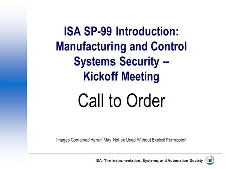 ISA–The Instrumentation, Systems, and Automation Society ISA SP-99 Introduction: Manufacturing and Control Systems Security -- Kickoff Meeting Call to.
