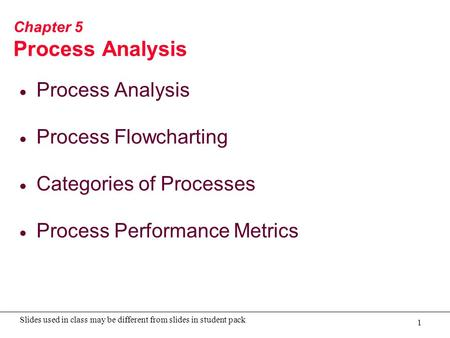 1 Slides used in class may be different from slides in student pack Chapter 5 Process Analysis  Process Analysis  Process Flowcharting  Categories of.