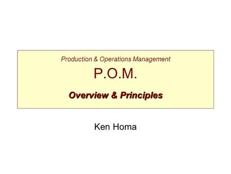 Overview & Principles Production & Operations Management P.O.M. Overview & Principles Ken Homa.