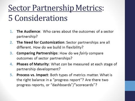 Sector Partnership Metrics: 5 Considerations 1.The Audience: Who cares about the outcomes of a sector partnership? 2.The Need for Customization: Sector.