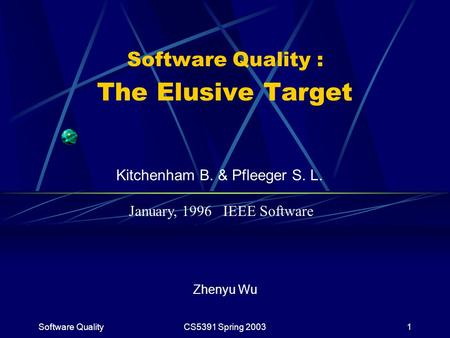 Software QualityCS5391 Spring 20031 Software Quality : The Elusive Target Zhenyu Wu Kitchenham B. & Pfleeger S. L. January, 1996 IEEE Software.