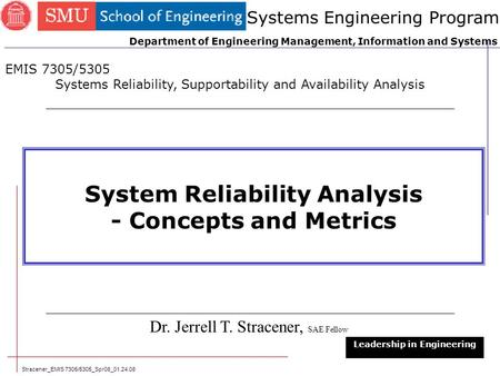 Stracener_EMIS 7305/5305_Spr08_01.24.08 1 System Reliability Analysis - Concepts and Metrics Dr. Jerrell T. Stracener, SAE Fellow Leadership in Engineering.