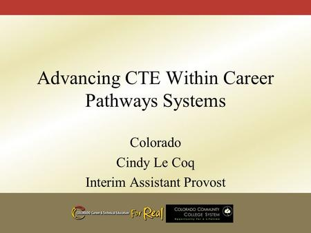 Advancing CTE Within Career Pathways Systems Colorado Cindy Le Coq Interim Assistant Provost.