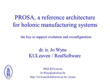 PROSA, a reference architecture for holonic manufacturing systems dr. ir. Jo Wyns KULeuven / RealSoftware PMA KULeuven