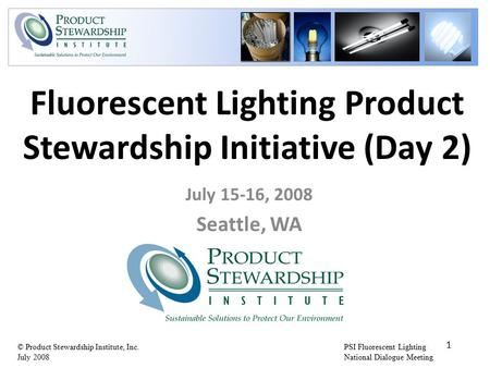 PSI Fluorescent Lighting National Dialogue Meeting © Product Stewardship Institute, Inc. July 2008 Fluorescent Lighting Product Stewardship Initiative.