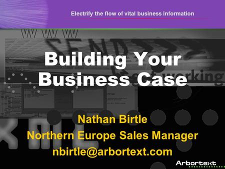 Electrify the flow of vital business information Building Your Business Case Nathan Birtle Northern Europe Sales Manager