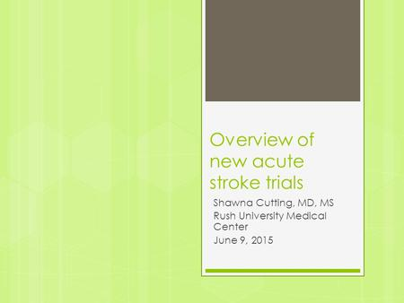 Overview of new acute stroke trials Shawna Cutting, MD, MS Rush University Medical Center June 9, 2015.
