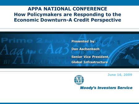 APPA NATIONAL CONFERENCE How Policymakers are Responding to the Economic Downturn-A Credit Perspective Presented by: Dan Aschenbach Senior Vice President,