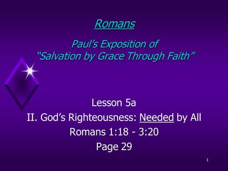 "1 Romans Paul's Exposition of ""Salvation by Grace Through Faith"" Lesson 5a II. God's Righteousness: Needed by All Romans 1:18 - 3:20 Page 29."