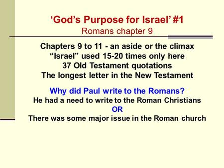 "'God's Purpose for Israel' #1 Romans chapter 9 Chapters 9 to 11 - an aside or the climax ""Israel"" used 15-20 times only here 37 Old Testament quotations."