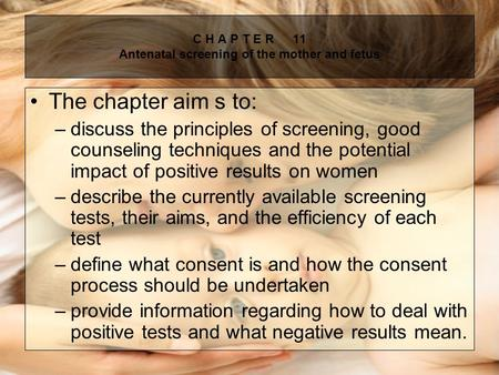 C H A P T E R11 Antenatal screening of the mother and fetus The chapter aim s to: –discuss the principles of screening, good counseling techniques and.