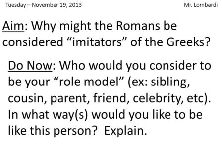 "Tuesday – November 19, 2013 Mr. Lombardi Do Now: Who would you consider to be your ""role model"" (ex: sibling, cousin, parent, friend, celebrity, etc)."