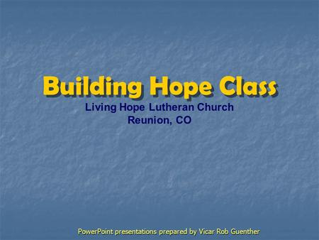 Building Hope Class Living Hope Lutheran Church Reunion, CO PowerPoint presentations prepared by Vicar Rob Guenther.