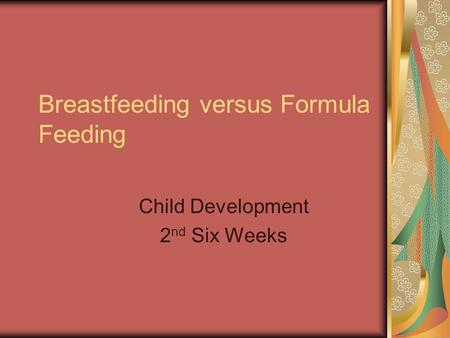 Breastfeeding versus Formula Feeding Child Development 2 nd Six Weeks.