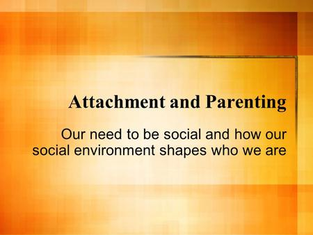 Attachment and Parenting Our need to be social and how our social environment shapes who we are.