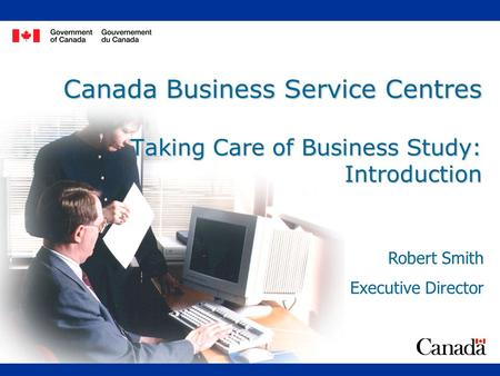 Canada Business Service Centres Taking Care of Business Study: Introduction Robert Smith Executive Director.