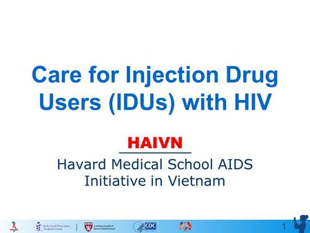 1 Care for Injection Drug Users (IDUs) with HIV HAIVN Havard Medical School AIDS Initiative in Vietnam.