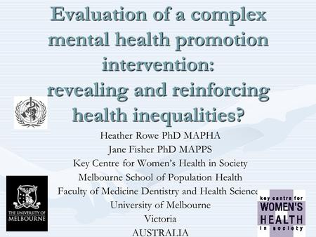 Evaluation of a complex mental health promotion intervention: revealing and reinforcing health inequalities? Heather Rowe PhD MAPHA Jane Fisher PhD MAPPS.